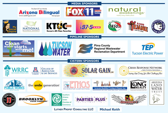 MEDIA SPONSORS: Arizona Bilingual, FOX 11 News, Natural Awakenings Magazine, My Social Empire, National Business Network, KTUC 1400 Radio, i97.5 Radio, La Preciosa 1450 AM Radio, Radio Tejano, Bear Essential News. PIPELINE SPONSORS: Clean Water Starts With Me!/PAG, Tucson Water, Pima County Regional Wastewater Reclamation Department, Tucson Electric Power. CISTERN SPONSORS: Water Resources Research Center/University of Arizona College of Agriculture & Life Sciences, Pima County Public Works, Arizona Land & Water Trust, Solar Gain, Ethos Rainwater Harvesting, Crisis Response Network, Accurate Backflow Testing & Repair Inc., Long Realty, The Smile Generation,Southern Arizona Green Chamber of Commerce, Luthur Propst Consulting, Brooklyn Pizza, Jimmy John's, Parties Plus, University Pedi-Cabs. THANK YOU: Michael Keith.